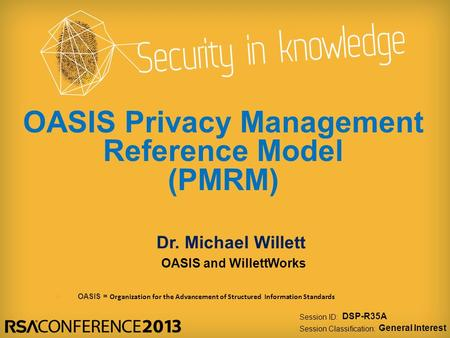 Session ID: Session Classification: Dr. Michael Willett OASIS and WillettWorks DSP-R35A General Interest OASIS Privacy Management Reference Model (PMRM)