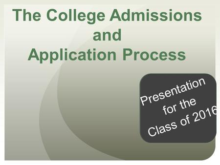 The College Admissions and Application Process Presentation for the Class of 2016.