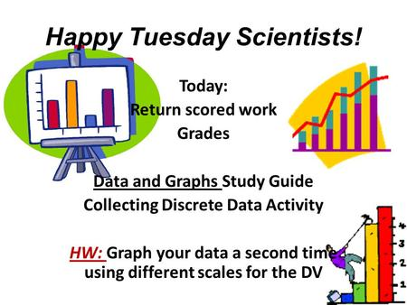 Happy Tuesday Scientists! Today: Return scored work Grades Data and Graphs Study Guide Collecting Discrete Data Activity HW: Graph your data a second time.