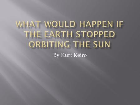 By Kurt Keiro.  Lots of different things could happen if the earth stopped orbiting the sun, but let's just suppose for now that the earth just stayed.