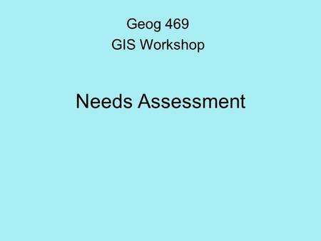 Needs Assessment Geog 469 GIS Workshop. Outline What is the rationale behind needs assessment? What are the benefits of GIS projects? What is a hierarchical.