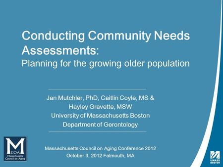 Conducting Needs Assessments | October 3, 2012 Conducting Community Needs Assessments: Planning for the growing older population Jan Mutchler, PhD, Caitlin.