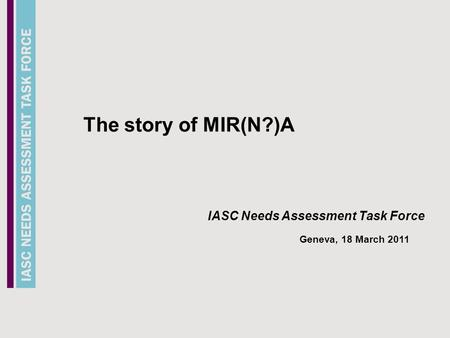 Needs Assessment Task Force The story of MIR(N?)A IASC Needs Assessment Task Force Geneva, 18 March 2011.
