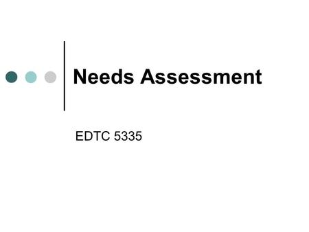 Needs Assessment EDTC 5335. General Definition The process of comparing a desired goal state with existing conditions Data is fundamental to all decision.