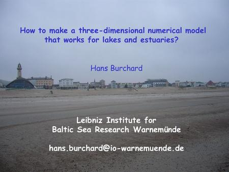 Hans Burchard Leibniz Institute for Baltic Sea Research Warnemünde How to make a three-dimensional numerical model that.