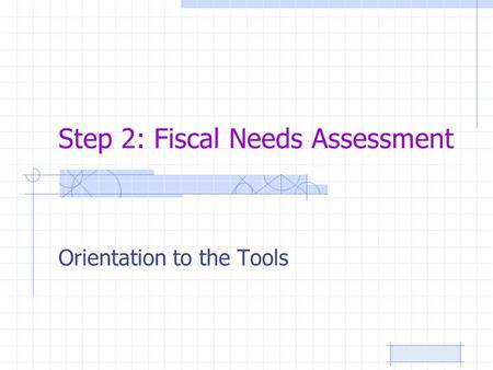 Step 2: Fiscal Needs Assessment Orientation to the Tools.
