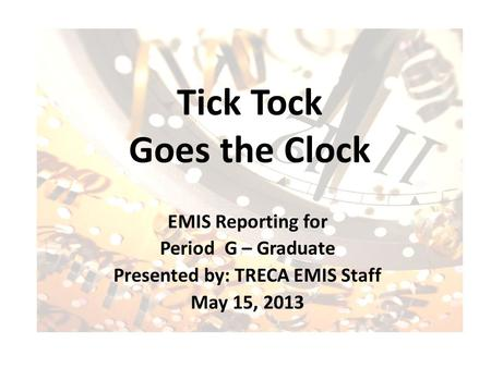 Tick Tock Goes the Clock EMIS Reporting for Period G – Graduate Presented by: TRECA EMIS Staff May 15, 2013.