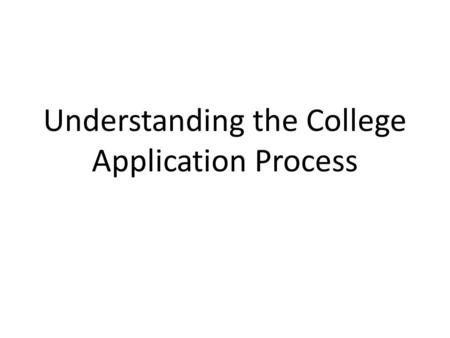 Understanding the College Application Process. Key Considerations Deciding Where to Apply Testing Application Methods Parts of a College Application Understanding.