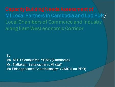 Capacity Building Needs Assessment of MI Local Partners in Cambodia and Lao PDR/ Local Chambers of Commerce and Industry along East-West economic Corridor.