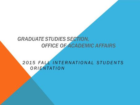 GRADUATE STUDIES SECTION, OFFICE OF ACADEMIC AFFAIRS 2015 FALL INTERNATIONAL STUDENTS ORIENTATION.