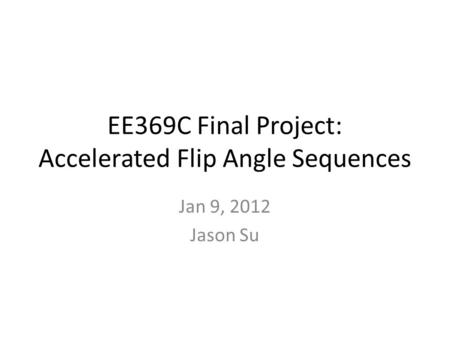 EE369C Final Project: Accelerated Flip Angle Sequences Jan 9, 2012 Jason Su.