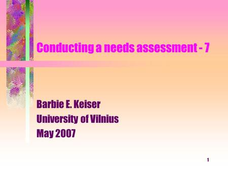 1 Conducting a needs assessment - 7 Barbie E. Keiser University of Vilnius May 2007.