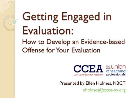 Getting Engaged in Evaluation: How to Develop an Evidence-based Offense for Your Evaluation Presented by Ellen Holmes, NBCT