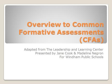 Overview to Common Formative Assessments (CFAs) Adapted from The Leadership and Learning Center Presented by Jane Cook & Madeline Negron For Windham Public.