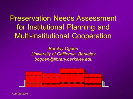 CASLIN 2006 1 Preservation Needs Assessment for Institutional Planning and Multi-institutional Cooperation Barclay Ogden University of California, Berkeley.