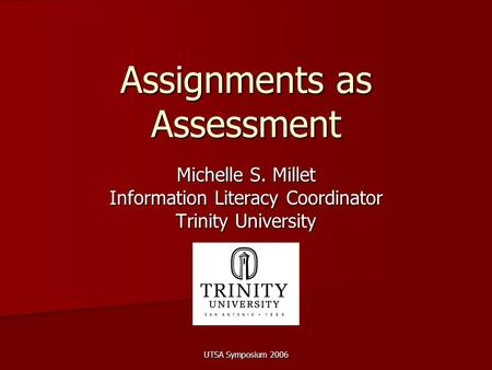 UTSA Symposium 2006 Assignments as Assessment Michelle S. Millet Information Literacy Coordinator Trinity University.