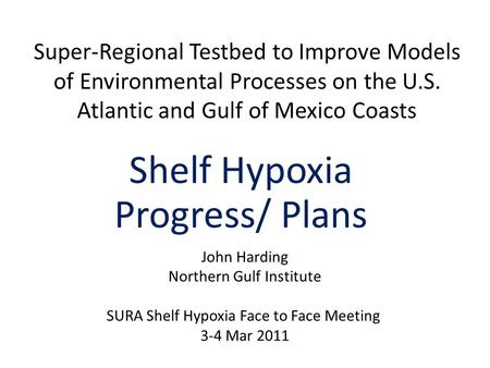Super-Regional Testbed to Improve Models of Environmental Processes on the U.S. Atlantic and Gulf of Mexico Coasts Shelf Hypoxia Progress/ Plans John Harding.