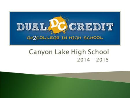 Canyon Lake High School 2014 - 2015. Dual Credit :  What Is It?  Why Do I Want It?  How Can I Get It?