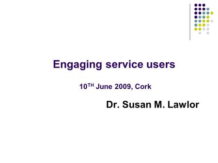 Dr. Susan M. Lawlor Engaging service users 10 TH June 2009, Cork.