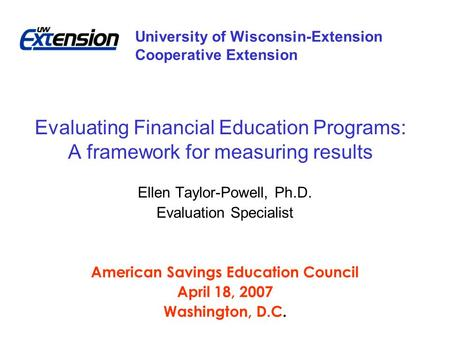 Evaluating Financial Education Programs: A framework for measuring results Ellen Taylor-Powell, Ph.D. Evaluation Specialist American Savings Education.