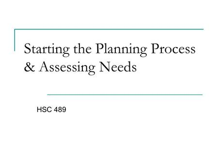 Starting the Planning Process & Assessing Needs HSC 489.