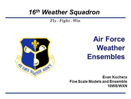 Fly - Fight - Win 16 th Weather Squadron Evan Kuchera Fine Scale Models and Ensemble 16WS/WXN Template: 28 Feb 06 Air Force Weather Ensembles.