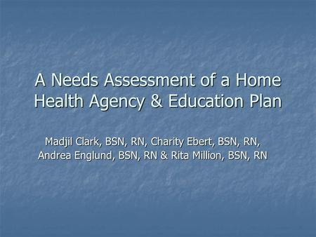 A Needs Assessment of a Home Health Agency & Education Plan Madjil Clark, BSN, RN, Charity Ebert, BSN, RN, Andrea Englund, BSN, RN & Rita Million, BSN,
