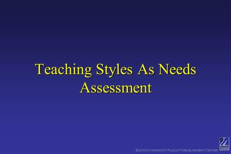 ©2004 Community Faculty Development Center Teaching Styles As Needs Assessment.