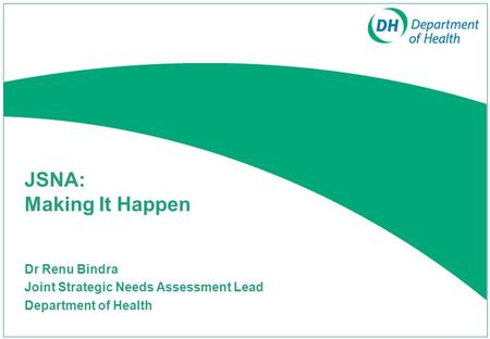 JSNA: Making It Happen Dr Renu Bindra Joint Strategic Needs Assessment Lead Department of Health.
