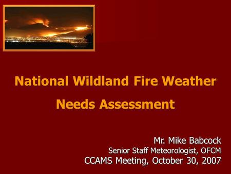 National Wildland Fire Weather Needs Assessment National Wildland Fire Weather Needs Assessment Mr. Mike Babcock Senior Staff Meteorologist, OFCM CCAMS.