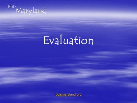 Evaluation pbismaryland.org. How do we get data we need when all are so strapped for time?  Online tools.  Returning teams submit data Form A: (TIC)