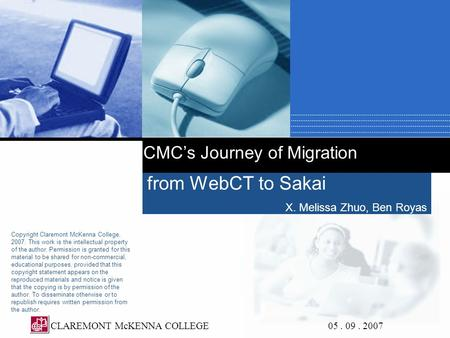 CMC's Journey of Migration from WebCT to Sakai X. Melissa Zhuo, Ben Royas CLAREMONT McKENNA COLLEGE 05. 09. 2007 Copyright Claremont McKenna College, 2007.