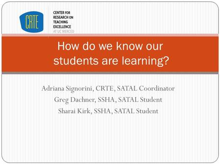 Adriana Signorini, CRTE, SATAL Coordinator Greg Dachner, SSHA, SATAL Student Sharai Kirk, SSHA, SATAL Student How do we know our students are learning?