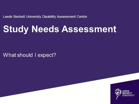 Leeds Beckett University Disability Assessment Centre Study Needs Assessment What should I expect?
