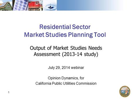 Residential Sector Market Studies Planning Tool Output of Market Studies Needs Assessment (2013-14 study) July 29, 2014 webinar Opinion Dynamics, for California.