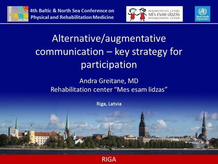 "RIGA Alternative/augmentative communication – key strategy for participation Andra Greitane, MD Rehabilitation center ""Mes esam lidzas"" Riga, Latvia 4th."