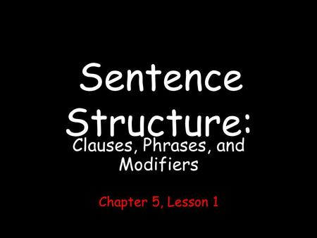 Sentence Structure: Clauses, Phrases, and Modifiers Chapter 5, Lesson 1.