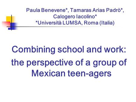 Paula Benevene*, Tamaras Arias Padrò*, Calogero Iacolino* *Università LUMSA, Roma (Italia) Combining school and work: the perspective of a group of Mexican.