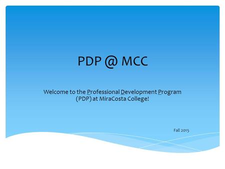 MCC Welcome to the Professional Development Program (PDP) at MiraCosta College! Fall 2015.