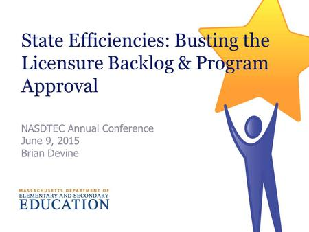 State Efficiencies: Busting the Licensure Backlog & Program Approval NASDTEC Annual Conference June 9, 2015 Brian Devine.