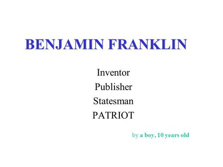 BENJAMIN FRANKLIN Inventor Publisher Statesman PATRIOT by a boy, 10 years old.