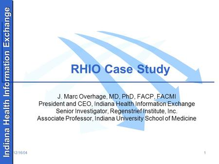 Indiana Health Information Exchange 12/16/041 RHIO Case Study J. Marc Overhage, MD, PhD, FACP, FACMI President and CEO, Indiana Health Information Exchange.