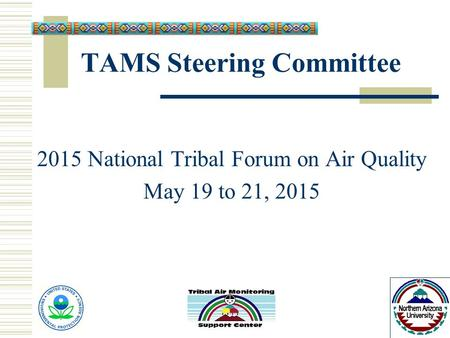 TAMS Steering Committee 2015 National Tribal Forum on Air Quality May 19 to 21, 2015.