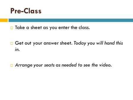 Pre-Class  Take a sheet as you enter the class.  Get out your answer sheet. Today you will hand this in.  Arrange your seats as needed to see the video.