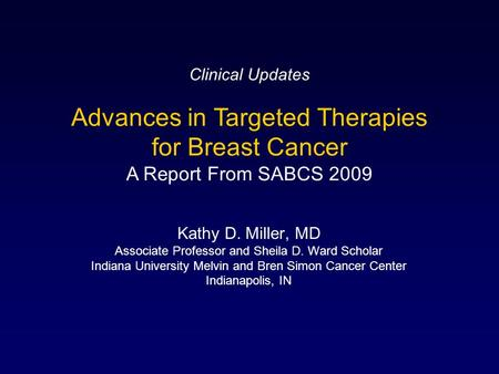 Kathy D. Miller, MD Associate Professor and Sheila D. Ward Scholar Indiana University Melvin and Bren Simon Cancer Center Indianapolis, IN Advances in.