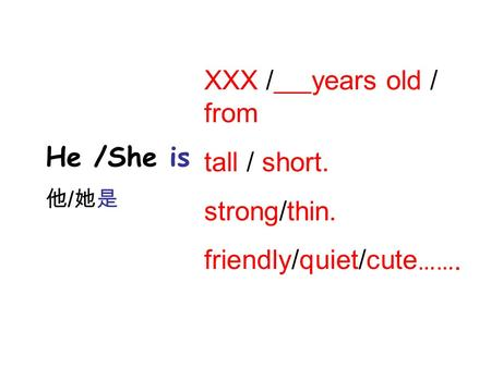 He /She is 他 / 她是 XXX / years old / from tall / short. strong/thin. friendly/quiet/cute …….