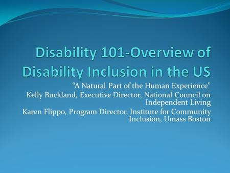 """A Natural Part of the Human Experience"" Kelly Buckland, Executive Director, National Council on Independent Living Karen Flippo, Program Director, Institute."