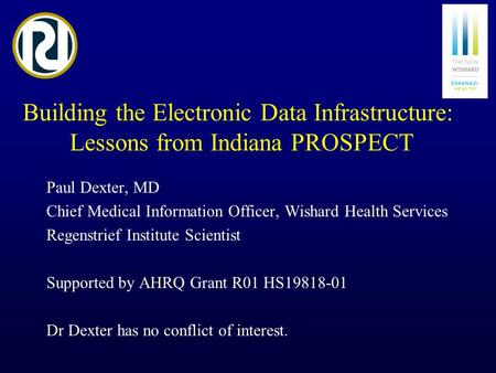 Building the Electronic Data Infrastructure: Lessons from Indiana PROSPECT Paul Dexter, MD Chief Medical Information Officer, Wishard Health Services Regenstrief.