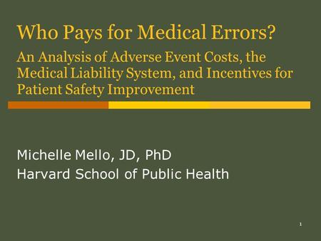 1 Who Pays for Medical Errors? An Analysis of Adverse Event Costs, the Medical Liability System, and Incentives for Patient Safety Improvement Michelle.