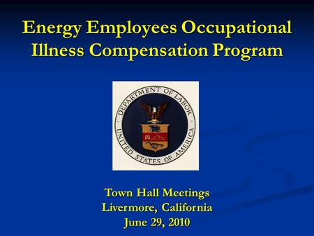 Energy Employees Occupational Illness Compensation Program Town Hall Meetings Livermore, California June 29, 2010.